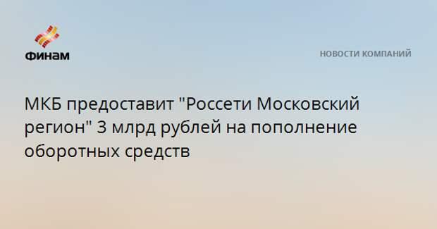 """МКБ предоставит """"Россети Московский регион"""" 3 млрд рублей на пополнение оборотных средств"""