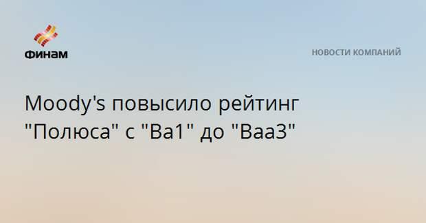 """Moody's повысило рейтинг """"Полюса"""" с """"Ba1"""" до """"Baa3"""""""