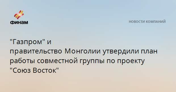 """""""Газпром"""" и правительствоМонголииутвердили план работы совместной группы по проекту """"Союз Восток"""""""