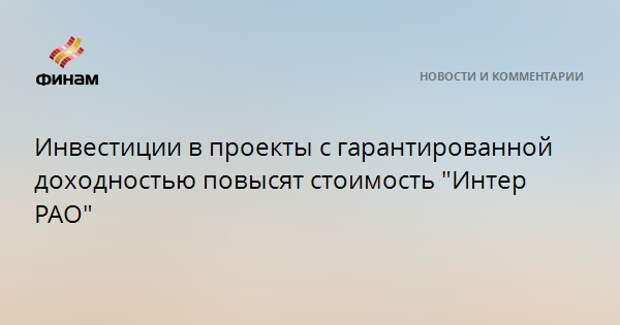 """Инвестиции в проекты с гарантированной доходностью повысят стоимость """"Интер РАО"""""""