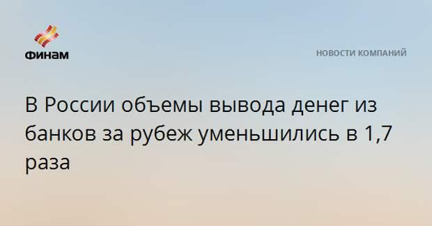 В России объемы вывода денег из банков за рубеж уменьшились в 1,7 раза