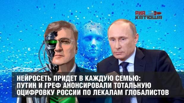 Нейросеть придет в каждую семью: Путин и Греф анонсировали тотальную оцифровку России по лекалам глобалистов