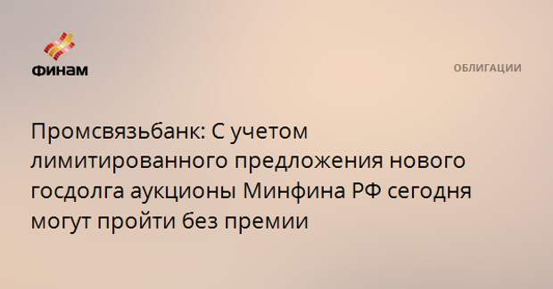Промсвязьбанк: С учетом лимитированного предложения нового госдолга аукционы Минфина РФ сегодня могут пройти без премии