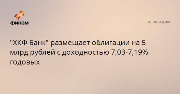 """""""ХКФ Банк"""" размещает облигации на 5 млрд рублей с доходностью 7,03-7,19% годовых"""