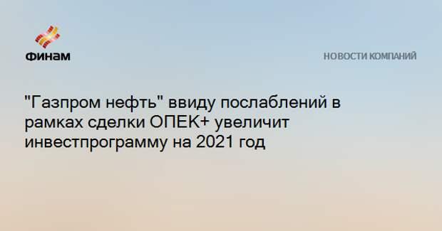 """""""Газпром нефть"""" ввиду послаблений в рамках сделки ОПЕК+ увеличит инвестпрограмму на 2021 год"""