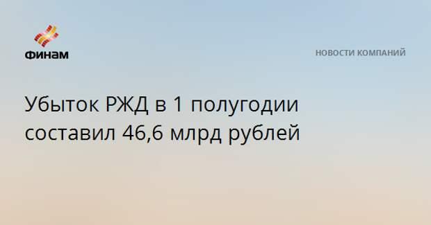Убыток РЖД в 1 полугодии составил 46,6 млрд рублей