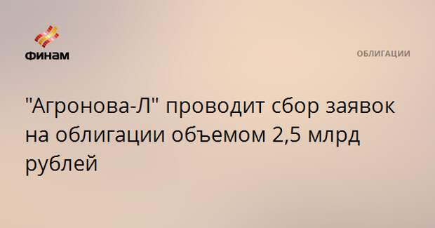 """Агронова-Л"" проводит сбор заявок на облигации объемом 2,5 млрд рублей"