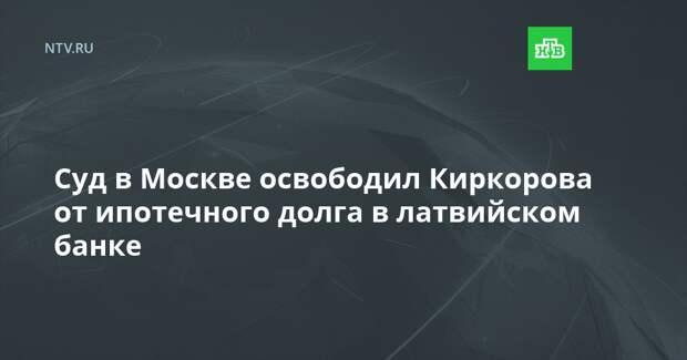 Суд в Москве освободил Киркорова от ипотечного долга в латвийском банке