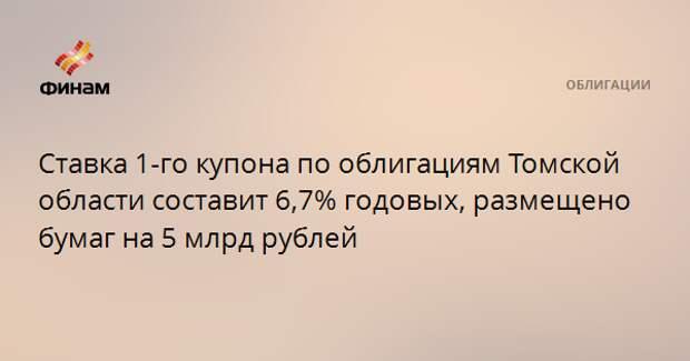 Ставка 1-го купона по облигациям Томской области составит 6,7% годовых, размещено бумаг на 5 млрд рублей