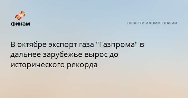 """В октябре экспорт газа """"Газпрома"""" в дальнее зарубежье вырос до исторического рекорда"""
