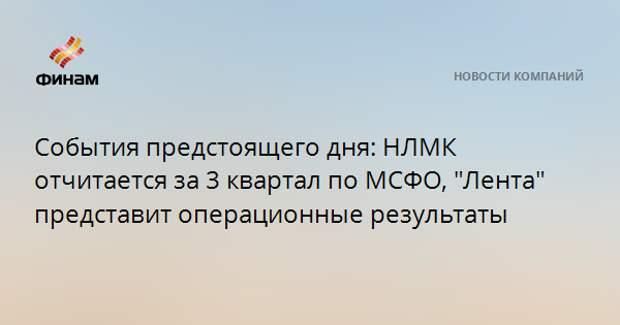 """События предстоящего дня: НЛМК отчитается за 3 квартал по МСФО, """"Лента"""" представит операционные результаты"""