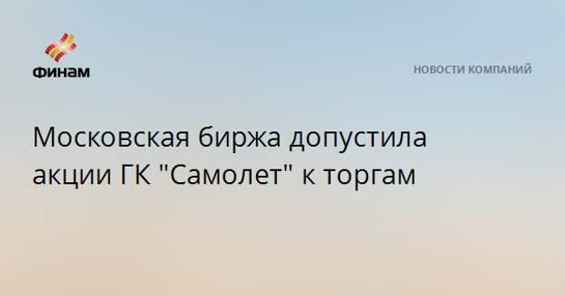 """Московская биржа допустила акции ГК """"Самолет"""" к торгам"""
