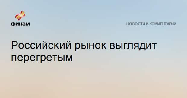 Российский рынок выглядит перегретым
