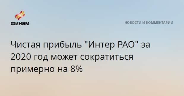 """Чистая прибыль """"Интер РАО"""" за 2020 год может сократиться примерно на 8%"""