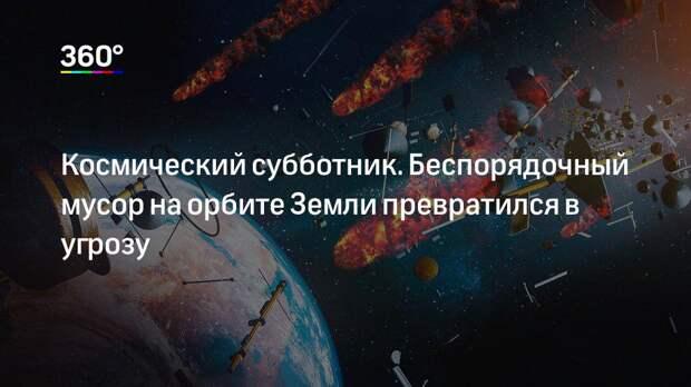 Космический субботник. Беспорядочный мусор на орбите Земли превратился в угрозу