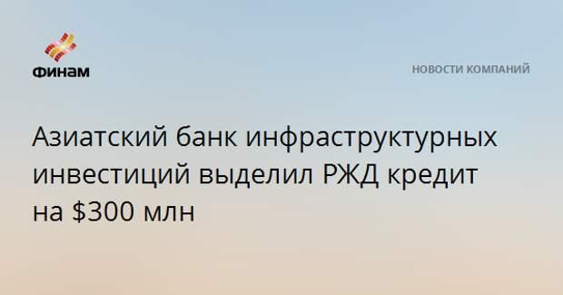 Азиатский банк инфраструктурных инвестиций выделил РЖД кредит на $300 млн