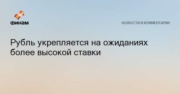 Рубль укрепляется на ожиданиях более высокой ставки