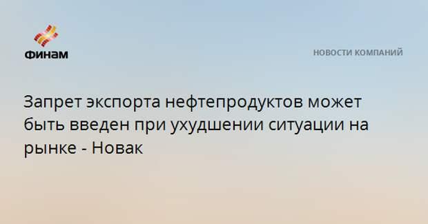 Запрет экспорта нефтепродуктов может быть введен при ухудшении ситуации на рынке - Новак
