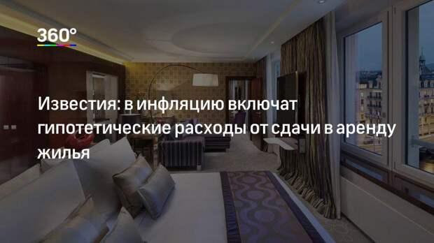 Известия: в инфляцию включат гипотетические расходы от сдачи в аренду жилья