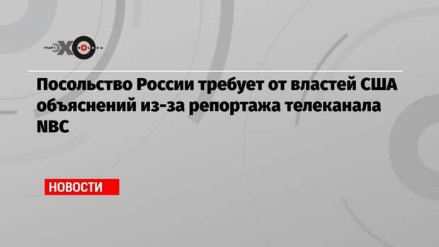 Посольство России требует от властей США объяснений из-за репортажа телеканала NВС