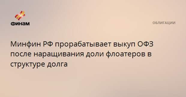 Минфин РФ прорабатывает выкуп ОФЗ после наращивания доли флоатеров в структуре долга