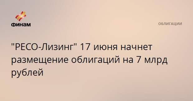 """""""РЕСО-Лизинг"""" 17 июня начнет размещение облигаций на 7 млрд рублей"""