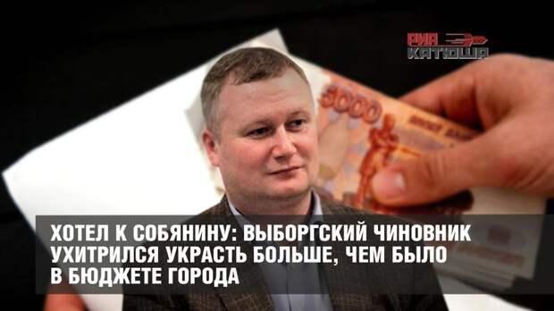 Хотел к Собянину: Выборгский чиновник ухитрился украсть больше, чем было в бюджете города