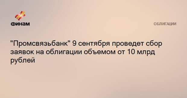 """""""Промсвязьбанк"""" 9 сентября проведет сбор заявок на облигации объемом от 10 млрд рублей"""