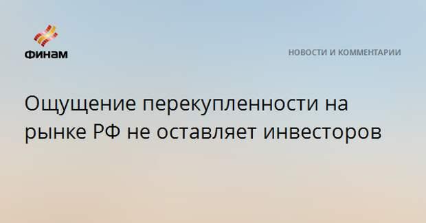 Ощущение перекупленности на рынке РФ не оставляет инвесторов