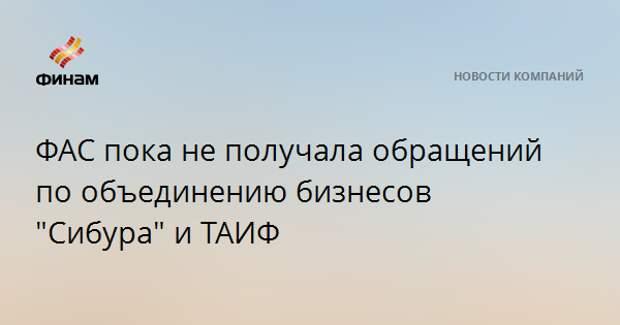 """ФАС пока не получала обращений по объединению бизнесов """"Сибура"""" и ТАИФ"""