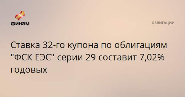 """Ставка 32-го купона по облигациям """"ФСК ЕЭС"""" серии 29 составит 7,02% годовых"""