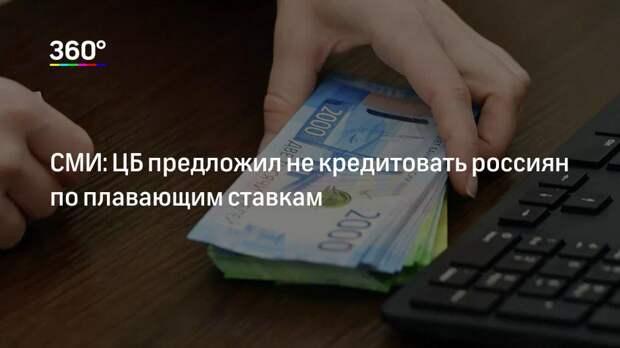 СМИ: ЦБ предложил не кредитовать россиян по плавающим ставкам