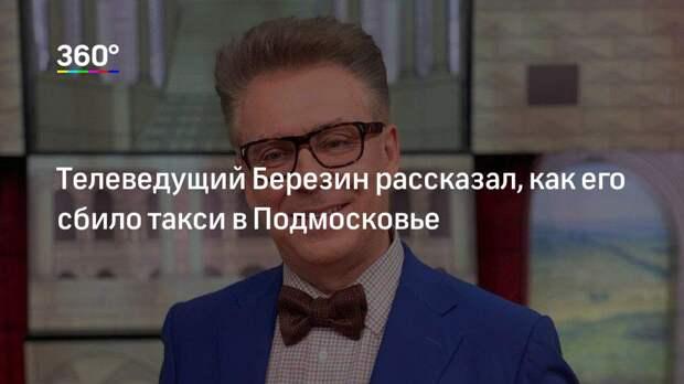 Телеведущий Березин рассказал, как его сбило такси в Подмосковье