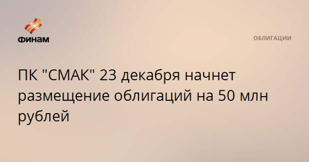 """ПК """"СМАК"""" 23 декабря начнет размещение облигаций на 50 млн рублей"""