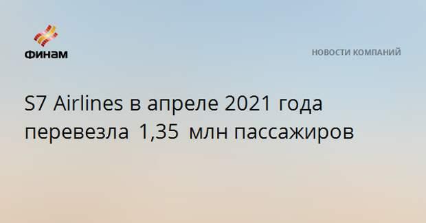 S7 Airlines в апреле 2021 года перевезла 1,35 млнпассажиров