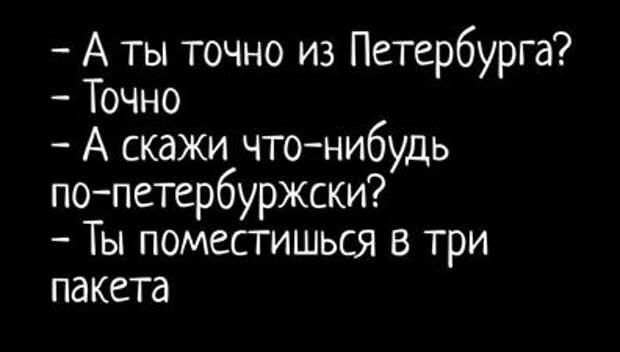 На изображении может находиться: текст «A ты точно из петербурга? точно -а скажи что-нибудь по-петербуржски? -ты поместишься в три пакета»