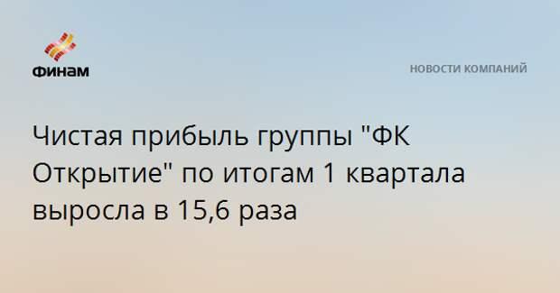 """Чистая прибыль группы """"ФК Открытие"""" по итогам 1 квартала выросла в 15,6 раза"""
