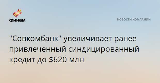 """""""Совкомбанк"""" увеличивает ранее привлеченный синдицированный кредит до $620 млн"""