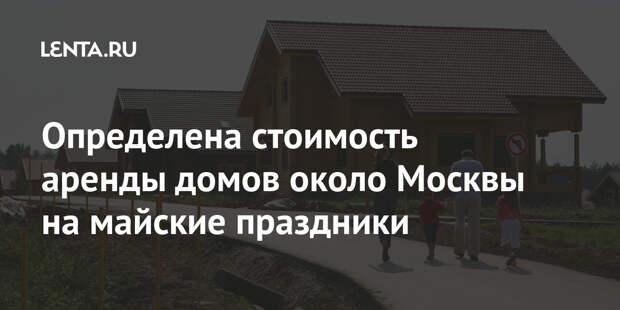 Определена стоимость аренды домов около Москвы на майские праздники