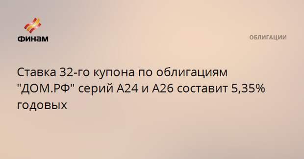 """Ставка 32-го купона по облигациям """"ДОМ.РФ"""" серий А24 и А26 составит 5,35% годовых"""
