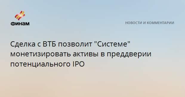 """Сделка с ВТБ позволит """"Системе"""" монетизировать активы в преддверии потенциального IPO"""