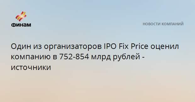 Один из организаторов IPO Fix Price оценил компанию в 752-854 млрд рублей - источники