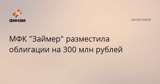 "МФК ""Займер"" разместила облигации на 300 млн рублей"