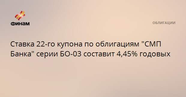 """Ставка 22-го купона по облигациям """"СМП Банка"""" серии БО-03 составит 4,45% годовых"""