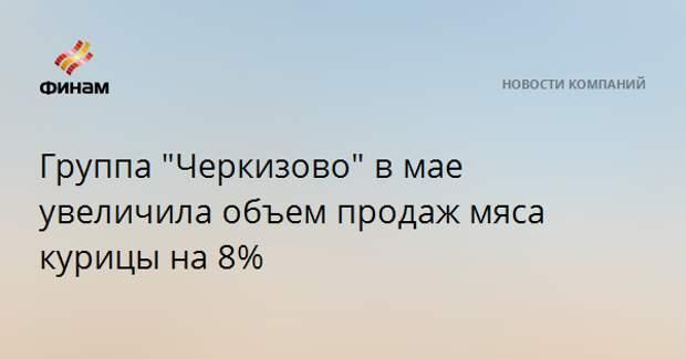 """Группа """"Черкизово"""" в мае увеличила объем продаж мяса курицы на 8%"""