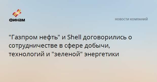"""""""Газпром нефть"""" и Shell договорились о сотрудничестве в сфере добычи, технологий и """"зеленой"""" энергетики"""