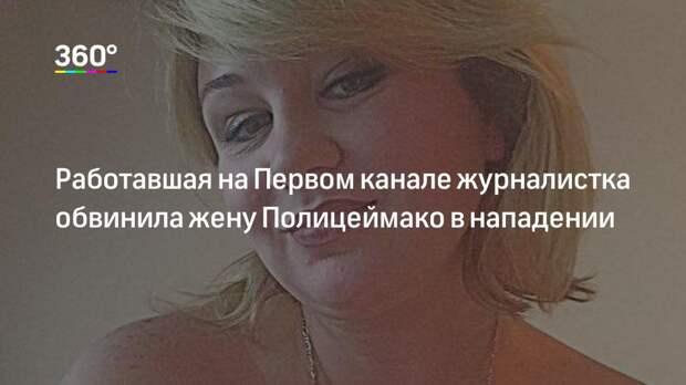 Работавшая на Первом канале журналистка обвинила жену Полицеймако в нападении