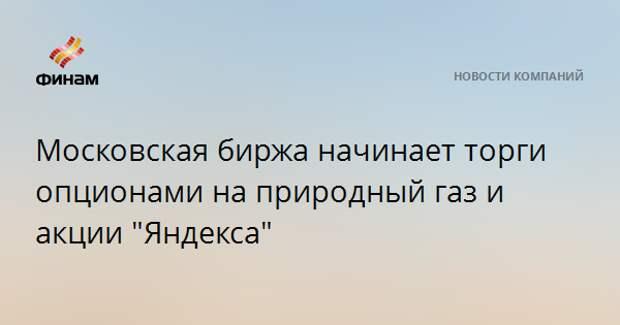 """Московская биржа начинает торги опционами на природный газ и акции """"Яндекса"""""""