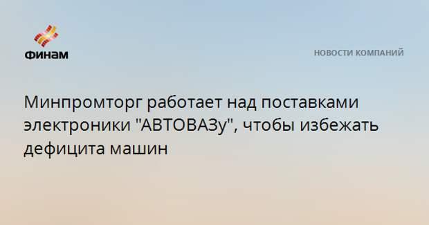 """Минпромторг работает над поставками электроники """"АВТОВАЗу"""", чтобы избежать дефицита машин"""
