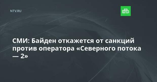 СМИ: Байден откажется от санкций против оператора «Северного потока — 2»